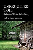 """Calvin Schermerhorn, """"Unrequited Toil: A History of United States Slavery"""" (Cambridge UP, 2018)"""
