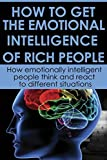 HOW TO GET THE EMOTIONAL INTELLIGENCE OF RICH PEOPLE: How emotionally intelligent people think and react to different situations