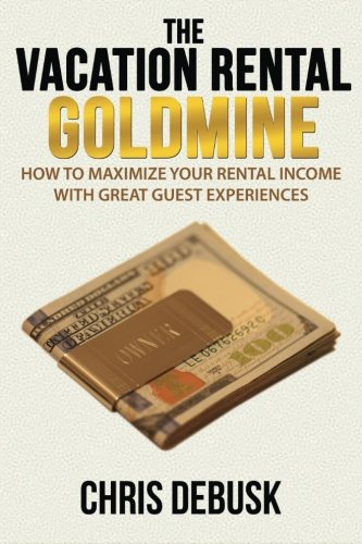 The Vacation Rental Goldmine: How to Maximize Your Rental Income With Great Guest Experiences (Best Vacation Rental Property Investments)
