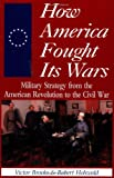 img - for How America Fought Its Wars: Military Strategy From The American Revolution To The Civil War book / textbook / text book