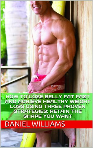How To Lose Belly Fat Fast And Achieve Healthy Weight Loss Using Three Proven Strategies: Retain The Shape You Want (How To Lose Weight, How To Lose Belly ... Exercises, Diet And Weight Loss, Book 3)
