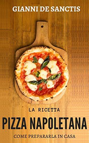 - La ricetta della Pizza Napoletana... come prepararla a casa tua: miti da sfatare, gli accorgimenti, l'impasto perfetto e la ricetta per una buona pizza fatta in casa (Italian Edition)