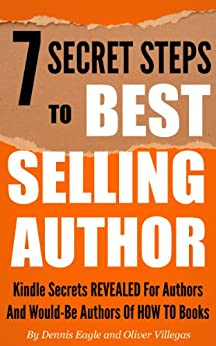 7 Secret Steps to Bestselling Author: Kindle Secrets Revealed for Authors and Would-be Authors of HOW TO Books (How to Become a Bestseller Book 1) by [Eagle, Dennis, Villegas, Oliver]