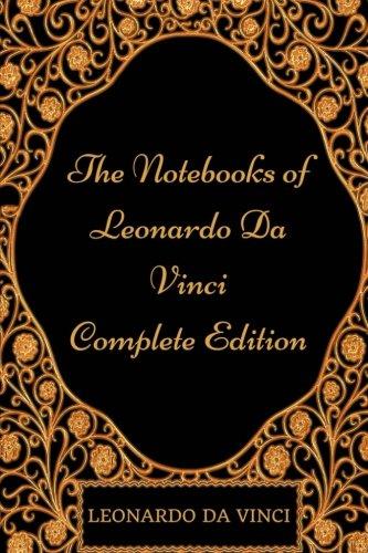 The Notebooks of Leonardo Da Vinci - Complete Edition: By Leonardo da Vinci - Illustrated