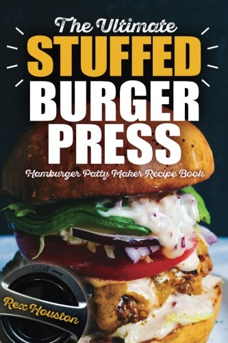 The Ultimate Stuffed Burger Press Hamburger Patty Maker Recipe Book: Cookbook Guide for Express Home, Grilling, Camping, Sports Events or Tailgating, ... Crafted Sliders (Stuffed Burgers) (Volume 1)