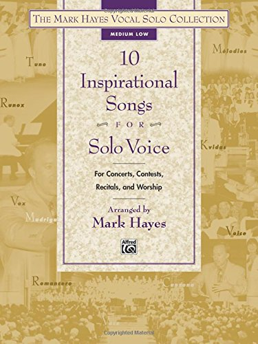(The Mark Hayes Vocal Solo Collection -- 10 Inspirational Songs for Solo Voice: For Concerts, Contests, Recitals, and Worship (Medium Low Voice))