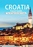 Croatia: Croatia Travel Guide: 2018 Top 100 Things to Do & See In Croatia (Dubrovnik, Split, Hvar Island, Zagreb, Budget Travel Croatia)
