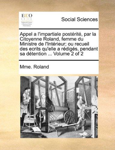 Download Appel a l'impartiale postérité, par la Citoyenne Roland, femme du Ministre de l'Intérieur; ou recueil des ecrits qu'elle a rédigés, pendant sa détention ...  Volume 2 of 2 (French Edition) PDF