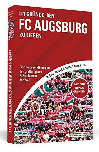 111 Gründe, den FC Augsburg zu lieben: Eine Liebeserklärung an den großartigsten Fußballverein der Welt