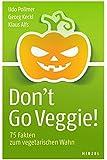 Don't Go Veggie!: 75 Fakten zum vegetarischen Wahn