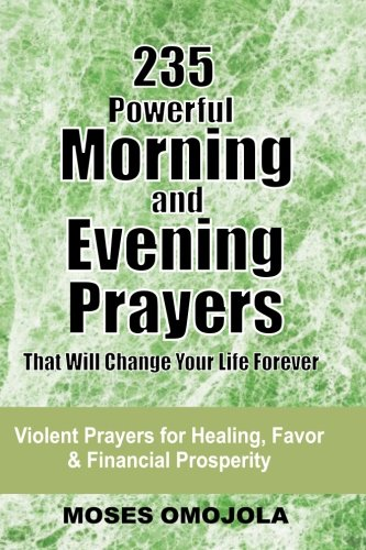 235 Powerful Morning And Evening Prayers That Will Change Your Life Forever: Violent Prayers for Healing, Favor and Financial Prosperity