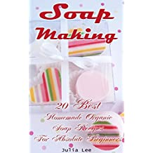 Soap Making: 20 Best Homemade Organic Soap Recipes For Absolute Beginners