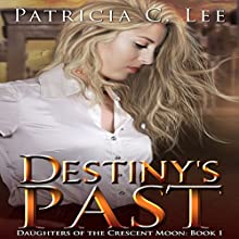 Destiny's Past: Daughters of the Crescent Moon Trilogy, Book 1 Audiobook by Patricia C. Lee Narrated by Kathryn LaPlante