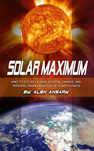 SOLAR MAXIMUM: Links to Cycles of war, Societal Change, and Personal Transformation of Consciousness by [Ansary, Alex ]