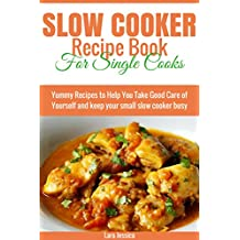 Slow Cooker Recipe Book for Single Cooks: Yummy Recipes to Help You Take Good Care of Yourself and keep your small slow cooker busy
