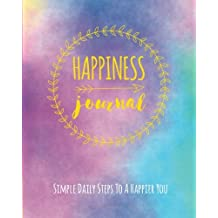 Happiness Journal: Simple Daily Steps To A Happier You