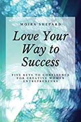 Love Your Way to Success: 5 Keys to Confidence for Creative Women Entrepreneurs Paperback