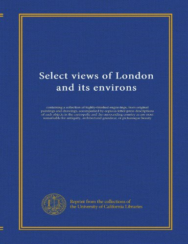 Select views of London and its environs: containing a collection of highly-finished engravings, from original paintings and drawings, accompanied by ... as are most remarkable for antiquity,...