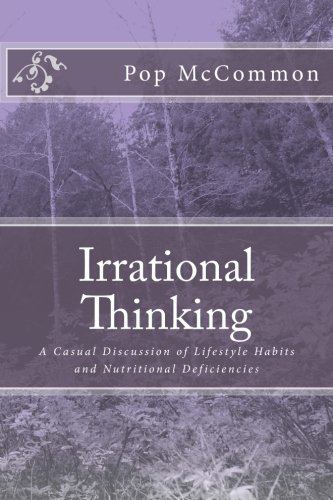 Irrational Thinking: A Casual Discussion of Lifestyle Habits and Nutritional Deficiencies (Volume 9) ebook