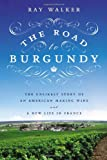 Image of The Road to Burgundy: The Unlikely Story of an American Making Wine and a New Life in France
