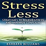 Stress Less: Strategies to Relieve Stress and Minimize Conflicts | Barbara Williams