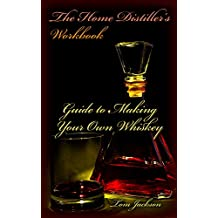 The Home Distiller's Workbook: Guide to Making Your Own Whiskey: (Vodka, Rum, Moonshine, And So Much More) (Home Distilling, DIY Bartender)