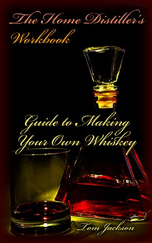 The Home Distiller's Workbook: Guide to Making Your Own Whiskey: (Vodka, Rum, Moonshine, And So Much More) (Home Distilling, DIY Bartender) by [Jackson, Tom ]