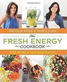 The Fresh Energy Cookbook: Detox Recipes to Supercharge Your Life by Rose, Natalia, Choi, Doris [06 November 2012]