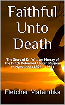 Faithful Unto Death: The Story of Dr. William Murray of the Dutch Reformed Church Mission to Malawi (1894 - 1937) by [Matandika, Fletcher, Retief, M. W.]