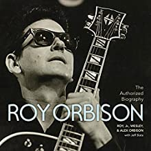 The Authorized Roy Orbison: The Authorized Biography Audiobook by Jeff Slate, Alex Orbison, Roy Orbison, Wesley Orbison Narrated by Wesley Orbison, Alex Orbison, Roy Orbison