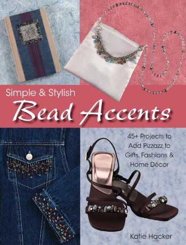 Simple & Stylish Bead Accents: 50+ Projects to Add Pizzazz to Gifts, Fashions & Home Décor - Stylish Accent