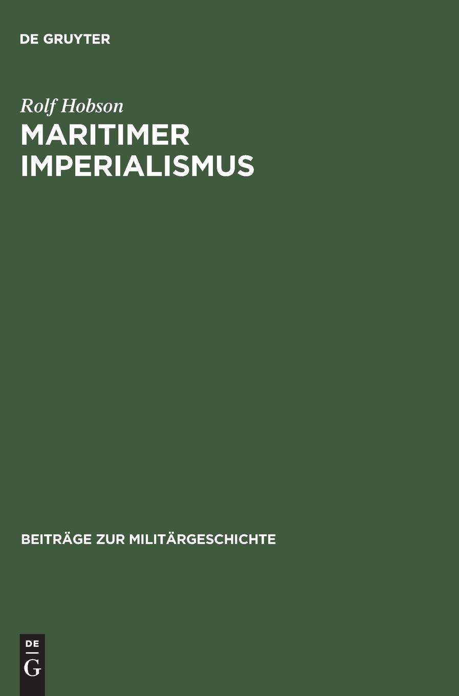 Maritimer Imperialismus: Seemachtideologie, seestrategisches Denken und der Tirpitzplan 1875 bis 1914 (Beiträge zur Militärgeschichte, Band 61)