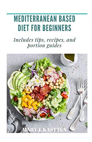 MEDITERRANEAN BASED DIET FOR BEGINNERS: Includes tips, recipes, and portion guides