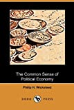 The Common Sense of Political Economy, Philip H. Wicksteed, 1409993647