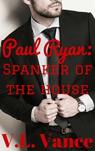 Paul Ryan: Spanker of the House: (Gay Politician Alpha BDSM) (Billionaire Politicians Club Book 1)