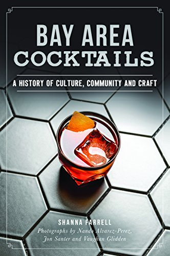 Bay Area Cocktails: A History of Culture, Community and Craft (American Palate) by Shanna Farrell, Jon Santer, Vaughan Glidden