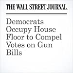 Democrats Occupy House Floor to Compel Votes on Gun Bills | Kristina Peterson,Natalie Andrews