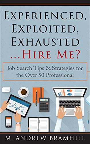 Experienced, Exploited, Exhausted ...Hire Me?: Job Search Tips & Strategies for the Over 50 Professional