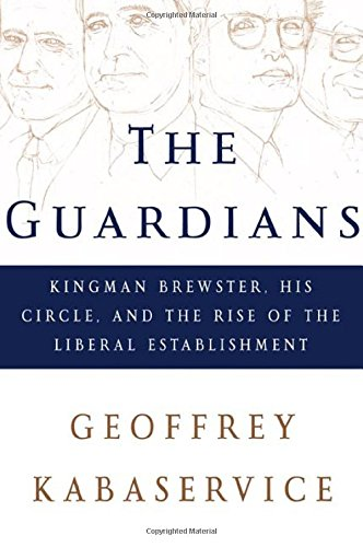 The Guardians: Kingman Brewster, His Circle, and the Rise of the Liberal Establishment ebook