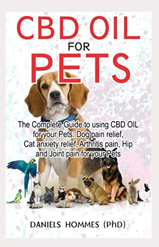CBD OIL FOR PETS: The complete guide for to using Cbd Oil for Dog pain relief anxiety cat anxiety ,Arthritis Pain an