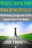 Website Traffic From Media Buying Revealed: Web Marketing Strategies How To Drive Targeted Traffic To Your Website (web marketing, marketing, direct, global, … marketing & sales, pay per view marketing)
