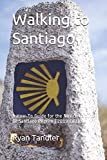 Walking to Santiago: A How-To Guide for the Novice Camino de Santiago Pilgrim (2019 Edition)