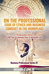 On the Professional Code of Ethics and Business Conduct in the Workplace: Professional Ethics:  100 Tips to Improve Your Professional Life (Business Professional) (Volume 1) Paperback