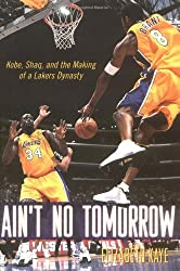 Ain't No Tomorrow : Kobe, Shaq, and the Making of a Lakers Dynasty