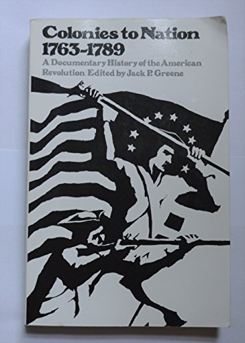 Colonies to Nation 1763 - 1789 A Documentary History of the American Revolution.