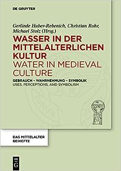 Wasser in Der Mittelalterlichen Kultur / Water in Medieval Culture: Gebrauch Wahrnehmung Symbolik / Uses, Perceptions, and Symbolism (Das Mittelalter. Perspektiven Mediavistischer Forschung. Bei)
