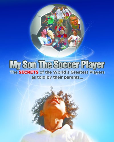 My Son the Soccer Player: the secrets of the success of the best soccer players in the world, as told by their parents. (Most Popular Soccer Players In The World)