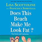 Does This Beach Make Me Look Fat?: True Stories and Confessions | Lisa Scottoline,Francesca Serritella