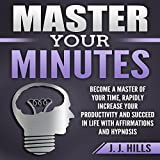 #10: Master Your Minutes: Become a Master of Your Time, Rapidly Increase Your Productivity and Succeed in Life with Affirmations and Hypnosis