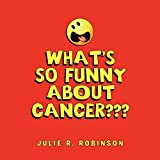 What's So Funny about Cancer???, Julie R. Robinson, 1456839322